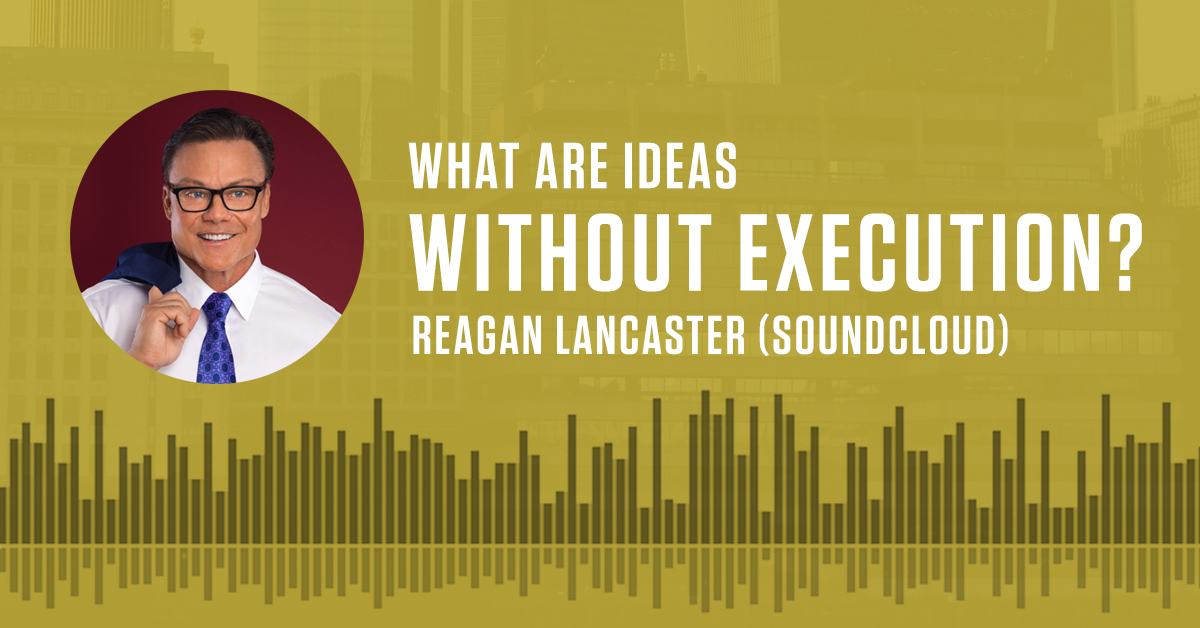 What Are Ideas Without Execution? - Reagan Lancaster